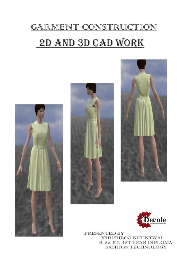 GARMENT CONSTRUCTION 2D AND 3D CAD WORK PRESENTED BY : KHUSHBOO KHUNTWAL B. Sc. FT. 1ST YEAR DIPLOMA FASHION TECHNOLOGY