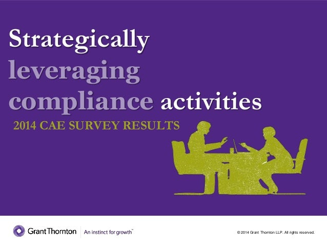 © 2014 Grant Thornton LLP. All rights reserved. Strategically leveraging compliance activities 2014 CAE SURVEY RESULTS