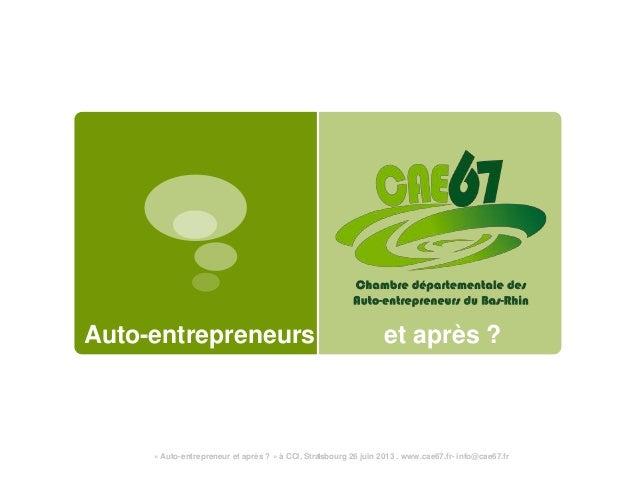 Auto-entrepreneurs et après ?« Auto-entrepreneur et après ? » à CCI, Strasbourg 26 juin 2013 . www.cae67.fr- info@cae67.fr1