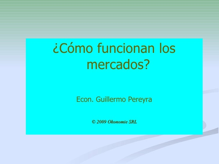 <ul><li>¿Cómo funcionan los mercados? </li></ul><ul><li>Econ. Guillermo Pereyra </li></ul><ul><li>© 2009 Okonomie SRL </li...