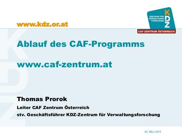 www.kdz.or.at 23. März 2015 Ablauf des CAF-Programms www.caf-zentrum.at Thomas Prorok Leiter CAF Zentrum Österreich stv. G...