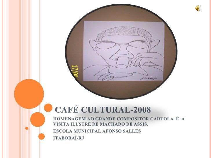 CAFÉ CULTURAL-2008 HOMENAGEM AO GRANDE COMPOSITOR CARTOLA  E  A VISITA ILUSTRE DE MACHADO DE ASSIS. ESCOLA MUNICIPAL AFONS...