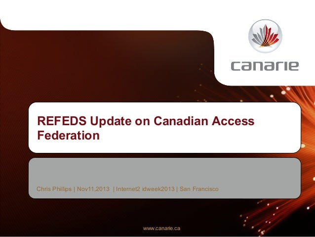 REFEDS Update on Canadian Access Federation  Chris Phillips | Nov11,2013 | Internet2 idweek2013 | San Francisco  www.canar...