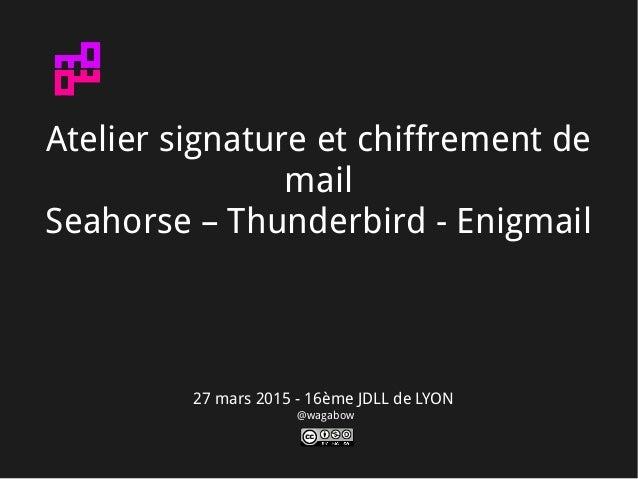 27 mars 2015 - 16ème JDLL de LYON @wagabow Atelier signature et chiffrement de mail Seahorse – Thunderbird - Enigmail