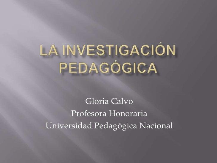 La investigación pedagógica <br />Gloria Calvo<br />Profesora Honoraria<br />Universidad Pedagógica Nacional<br />