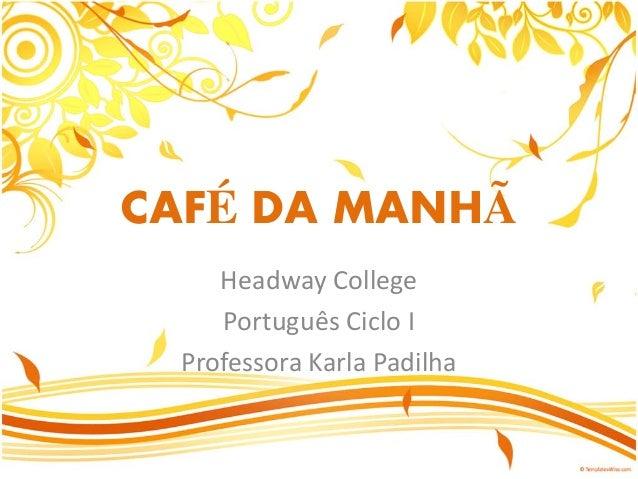 CAFÉ DA MANHÃ Headway College Português Ciclo I Professora Karla Padilha