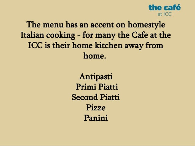 The menu has an accent on homestyle Italian cooking - for many the Cafe at the ICC is their home kitchen away from home. A...