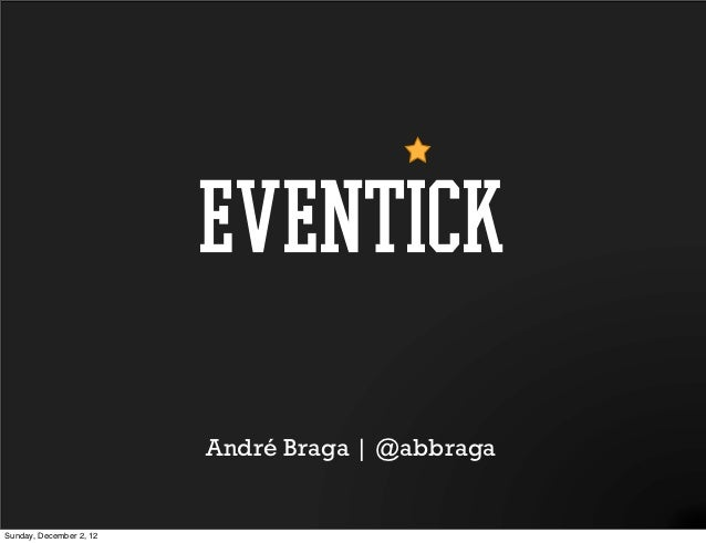eventick                         André Braga | @abbragaSunday, December 2, 12