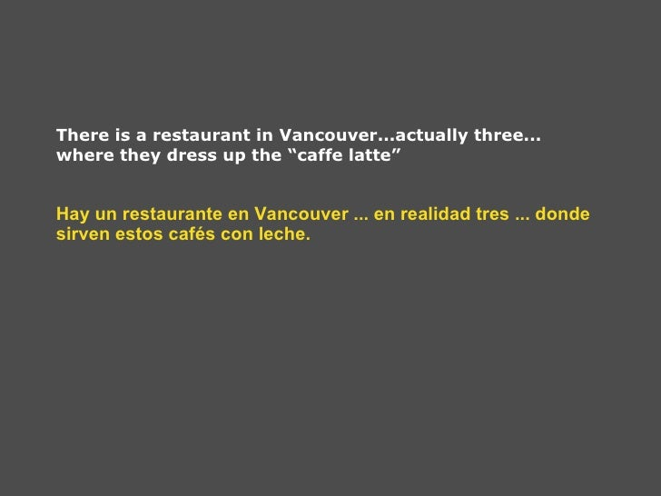 "There is a restaurant in Vancouver...actually three... where they dress up the ""caffe latte"" Hay un restaurante en Vancouv..."