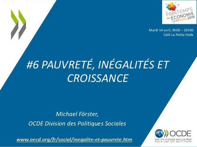 #6 PAUVRETÉ, INÉGALITÉS ET CROISSANCE Mardi 14 avril, 9h00 – 10h30 Café La Petite Halle Michael Förster, OCDE Division des...