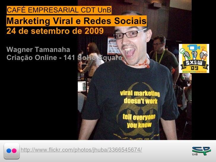 CAFÉ EMPRESARIAL CDT UnB Marketing Viral e de 2009Sociais  24 e 25 de julho Redes 24 de setembro de 2009  Wagner Tamanaha ...
