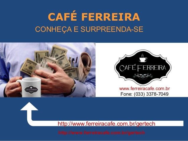 CAFÉ FERREIRA http://www.ferreiracafe.com.br/gertech http://www.ferreiracafe.com.br/gertech CONHEÇA E SURPREENDA-SE www.fe...