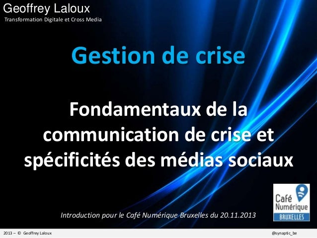 Gestion de crise Fondamentaux de la communication de crise et spécificités des médias sociaux 2013 – © Geoffrey Laloux @sy...