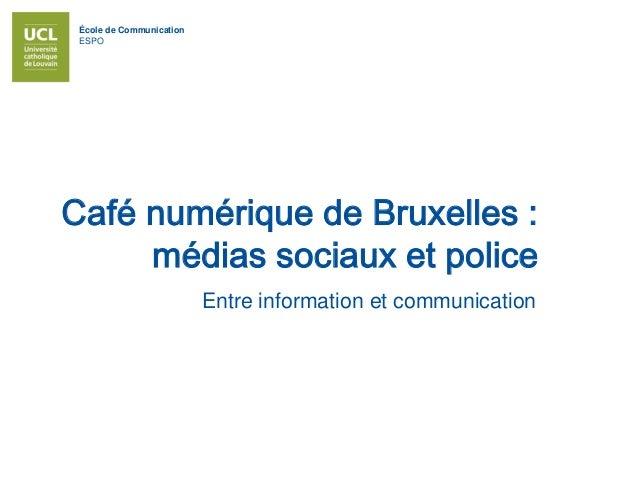 École de Communication ESPO Café numérique de Bruxelles : médias sociaux et police Entre information et communication