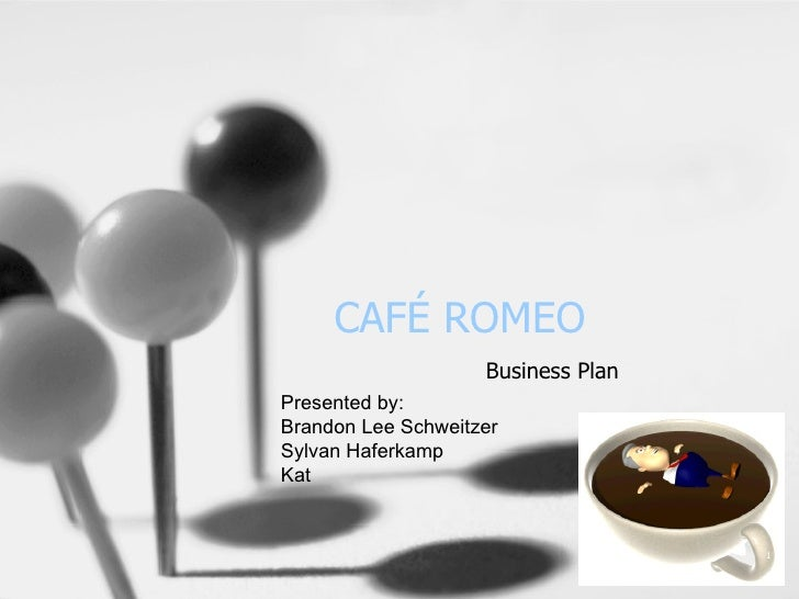 CAFÉ ROMEO Business Plan Presented by:  Brandon Lee Schweitzer Sylvan Haferkamp Kat