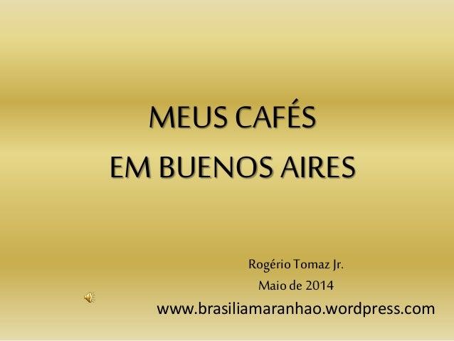 MEUS CAFÉS EM BUENOS AIRES Rogério Tomaz Jr. Maiode 2014 www.brasiliamaranhao.wordpress.com