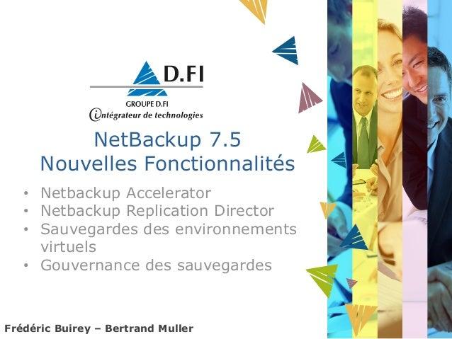 NetBackup 7.5      Nouvelles Fonctionnalités   • Netbackup Accelerator   • Netbackup Replication Director   • Sauvegardes ...
