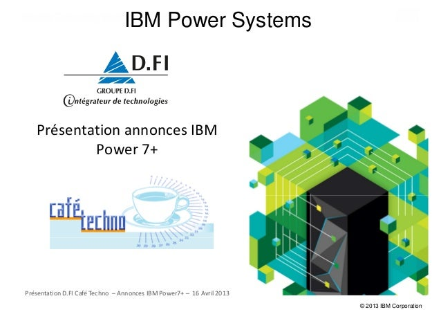 © 2013 IBM CorporationIBM Power SystemsPrésentation annonces IBMPower 7+Présentation D.FI Café Techno – Annonces IBM Power...