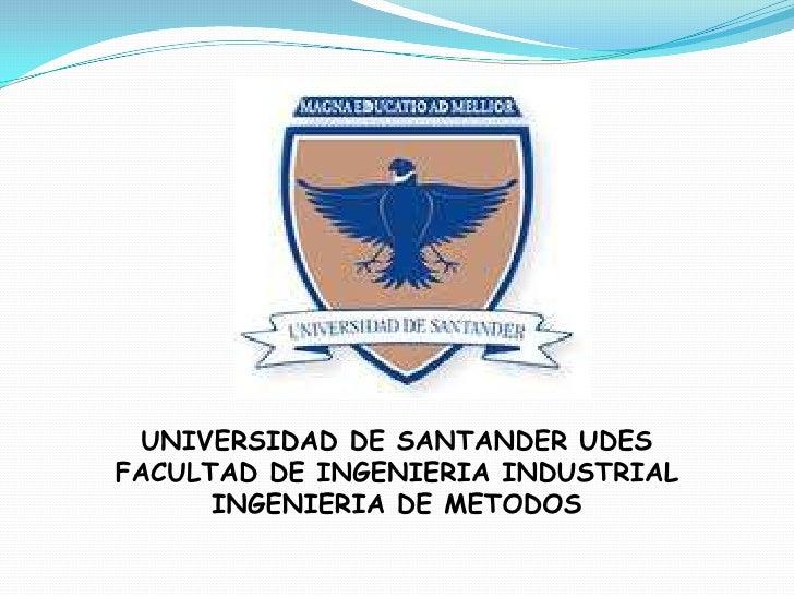 UNIVERSIDAD DE SANTANDER UDES<br />FACULTAD DE INGENIERIA INDUSTRIAL<br />INGENIERIA DE METODOS<br />