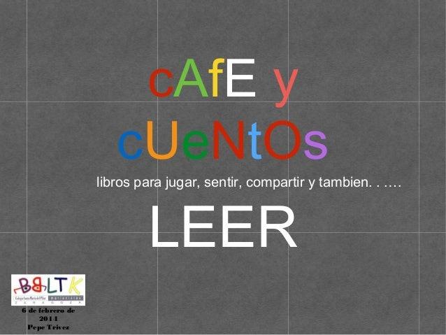 cAfE y cUeNtOs  libros para jugar, sentir, compartir y tambien. . .…  LEER  6 de febrero de 2014 Pepe Trivez