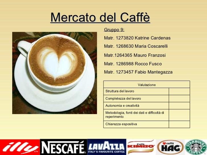 Mercato del Caffè Gruppo 9: Matr. 1273820 Katrine Cardenas Matr. 1268630 Maria Coscarelli Matr.1264365   Mauro Franzosi Ma...