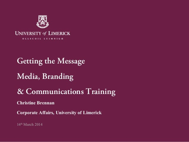 Getting the Message Media, Branding & Communications Training Christine Brennan Corporate Affairs, University of Limerick ...