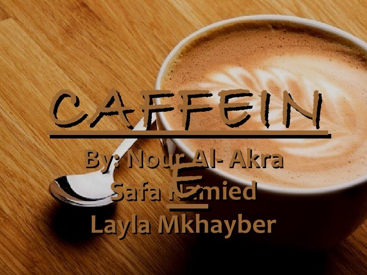 CAFFEIN By: Nour Al- Akra   Safa E        Hamied  Layla Mkhayber