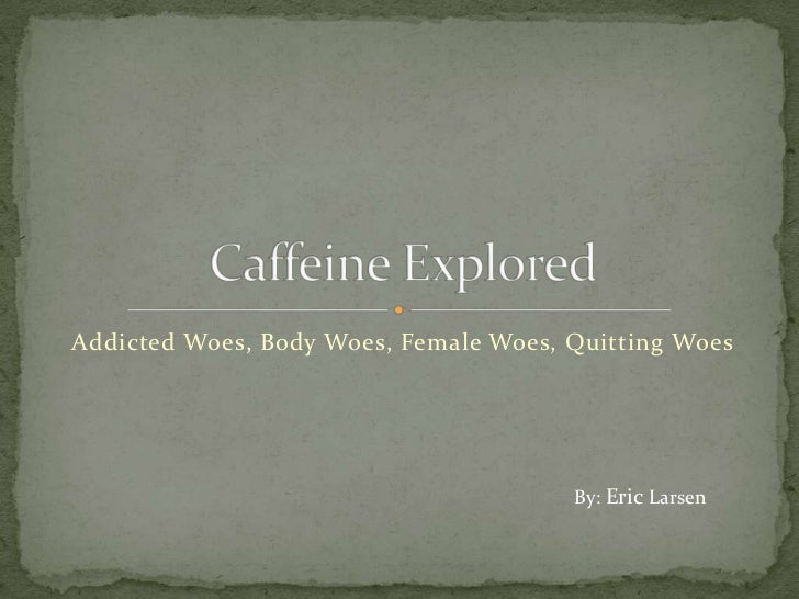 Addicted Woes, Body Woes, Female Woes, Quitting Woes                                       By: Eric Larsen