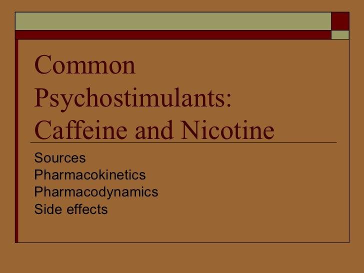 Common Psychostimulants: Caffeine and Nicotine Sources Pharmacokinetics Pharmacodynamics Side effects