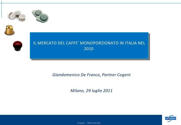 Giandomenico De Franco, Partner Cogent Milano, 29 luglio 2011 IL MERCATO DEL CAFFE' MONOPORZIONATO IN ITALIA NEL 2010
