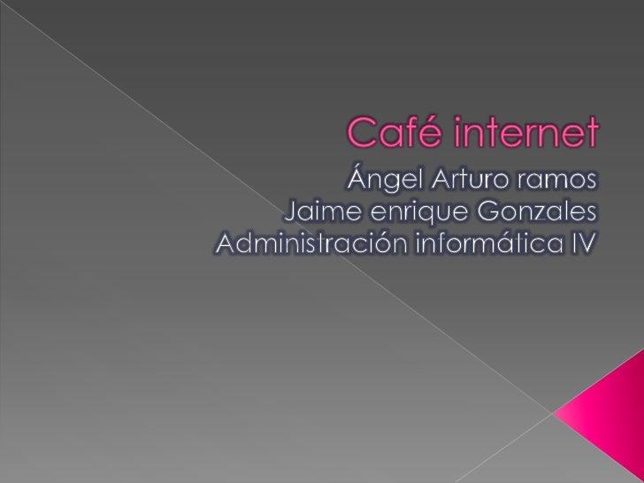 Café internet<br />Ángel Arturo ramos<br />Jaime enrique Gonzales<br />Administración informática IV<br />