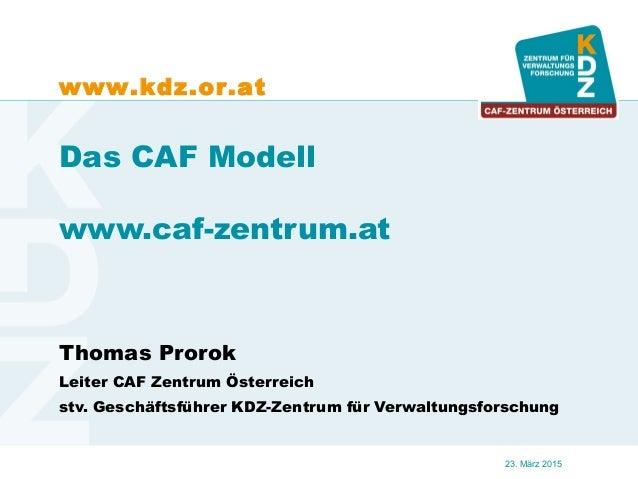 www.kdz.or.at 23. März 2015 Das CAF Modell www.caf-zentrum.at Thomas Prorok Leiter CAF Zentrum Österreich stv. Geschäftsfü...