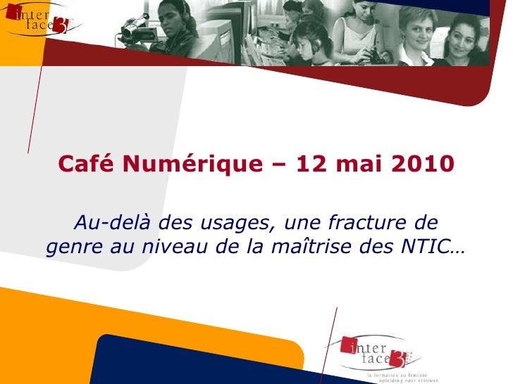 Café Numérique – 12 mai 2010<br />Au-delà des usages, une fracture de genre au niveau de la maîtrise des NTIC…<br />