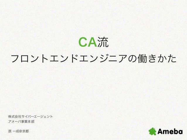 CA流 フロントエンドエンジニアの働きかた  株式会社サイバーエージェント アメーバ事業本部 原 一成@京都