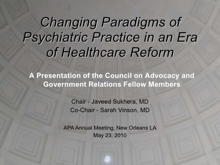 Changing Paradigms of Psychiatric Practice in an Era of Healthcare Reform Chair - Javeed Sukhera, MD Co-Chair - Sarah Vins...