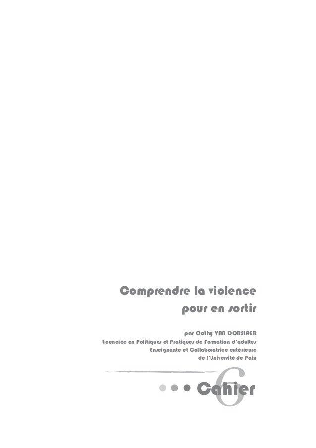 6Cahier Comprendre la violence pour en sortir par Cathy VAN DORSLAER Licenciée en Politiques et Pratiques de Formation d'a...