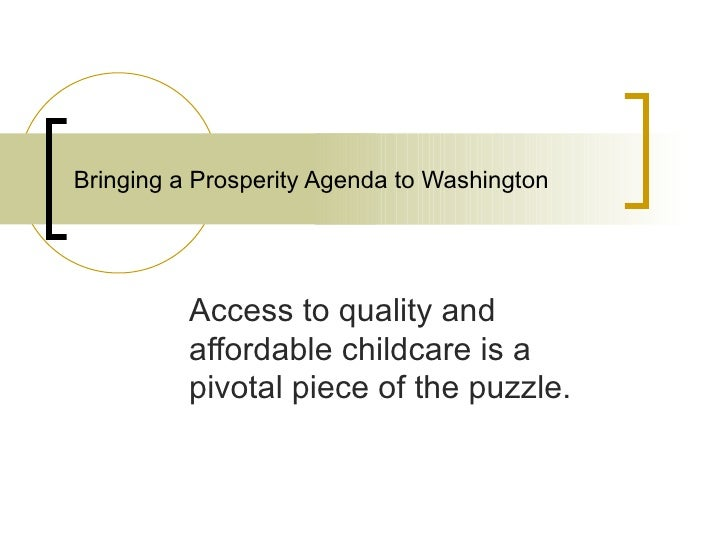 Bringing a Prosperity Agenda to Washington Access to quality and affordable childcare is a pivotal piece of the puzzle.