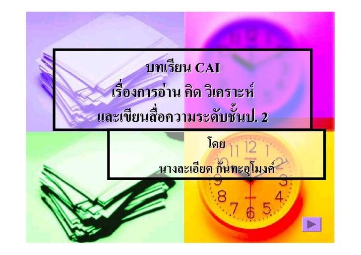 บทเรียน CAI   เรื่องการอาน คิด วิเคราะห และเขียนสื่อความระดับชั้นป. 2                    โดย           นางละเอียด กันทะอ...