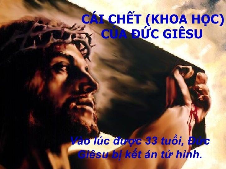 CÁI CHẾT (KHOA HỌC) CỦA ĐỨC GIÊSU   Vào lúc được 33 tuổi, Đức Giêsu bị kết án tử hình.