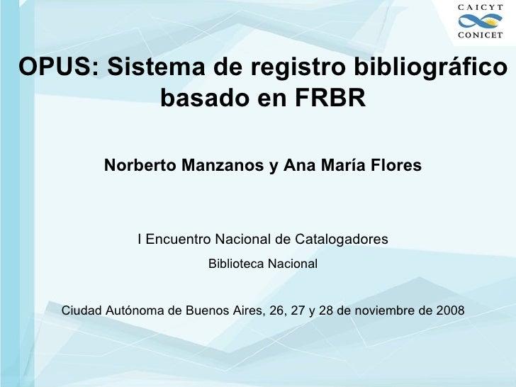 OPUS: Sistema de registro bibliográfico basado en FRBR Norberto Manzanos y Ana María Flores I Encuentro Nacional de Catalo...