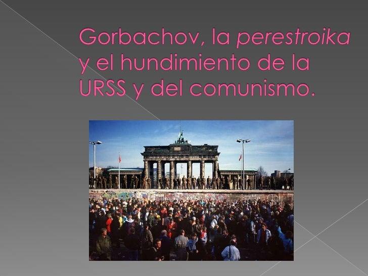 Gorbachov, la perestroika  y el hundimiento de la URSS y del comunismo.<br />