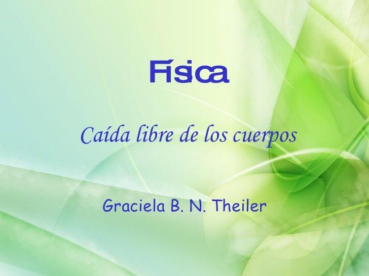 Física <ul><li>Caída libre de los cuerpos </li></ul><ul><li>Graciela B. N. Theiler </li></ul>