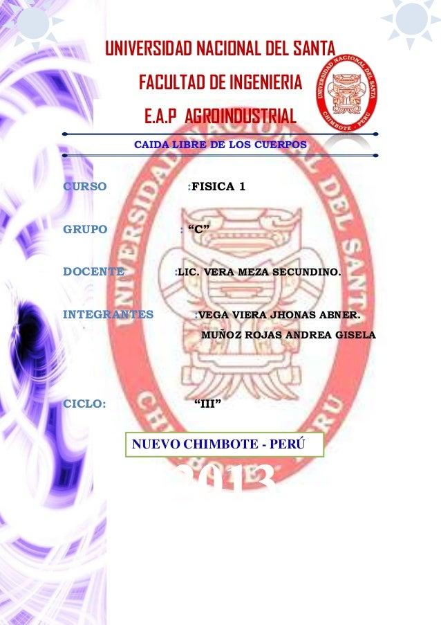 UNIVERSIDAD NACIONAL DEL SANTA FACULTAD DE INGENIERIA E.A.P AGROINDUSTRIAL CAIDA LIBRE DE LOS CUERPOS CURSO :FISICA 1 GRUP...