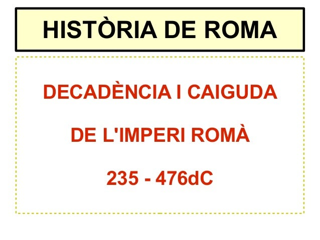 HISTÒRIA DE ROMADECADÈNCIA I CAIGUDADE LIMPERI ROMÀ235 - 476dC