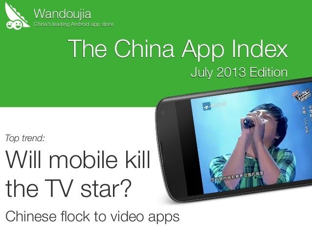 Wandoujia Will mobile kill the TV star? Chinese flock to video apps The China App Index July 2013 Edition China's leading A...