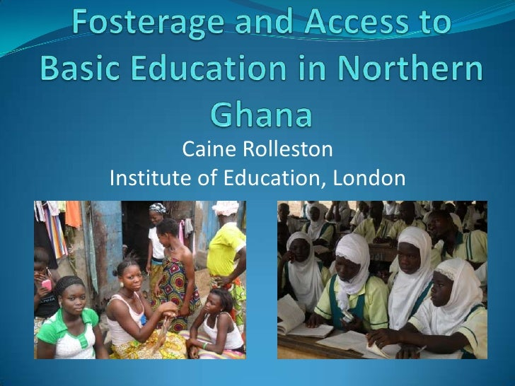 Fosterage and Access to Basic Education in Northern Ghana<br />Caine Rolleston<br />Institute of Education, London<br />