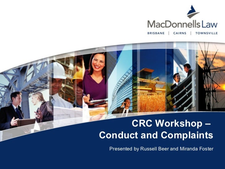 CRC Workshop –  Conduct and Complaints   <ul><li>Presented by Russell Beer and Miranda Foster </li></ul>CRC Workshop – Con...