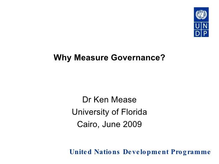 Why Measure Governance? Dr Ken Mease University of Florida Cairo, June 2009 United Nations Development Programme