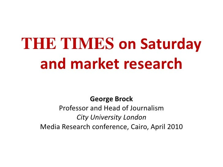 THE TIMES on Saturday and market research<br />George Brock<br />Professor and Head of Journalism<br />City University Lon...