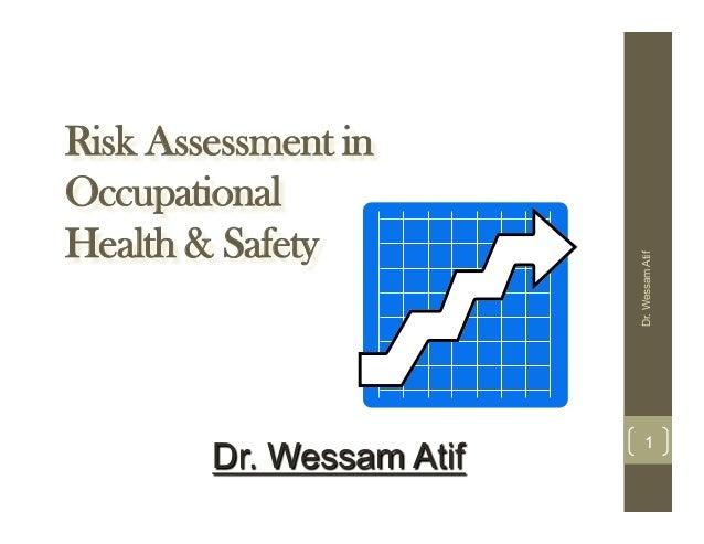 Risk Assessment in Occupational Health & Safety Dr.WessamAtif 1 Dr. Wessam Atif